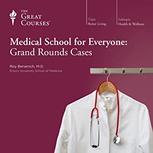 Medical School for Everyone: Grand Rounds Cases Lecture by The Great Courses Narrated by Professor Roy Benaroch M.D. Emory University