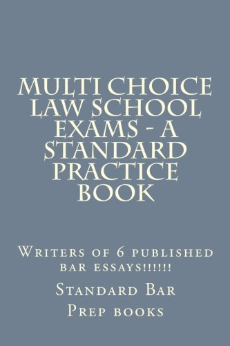Multi Choice Law School Exams - A Standard Practice Book: Writers of 6 published bar essays!!!!!!