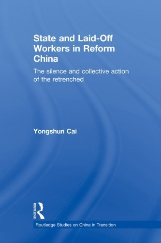 State and Laid-Off Workers in Reform China: The Silence and Collective Action of the Retrenched (Routledge Studies on China in Transition)