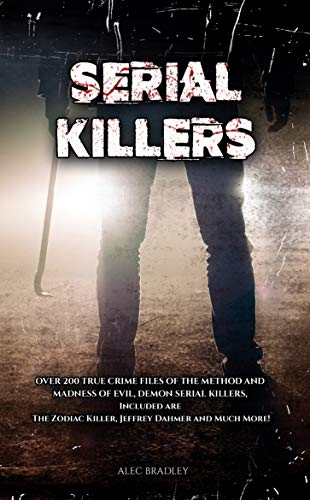 Serial Killers: Over 200 True Crime Files of the Method and Madness of Evil, Demon Serial Killers, Included are The Zodiac Killer, Jeffrey Dahmer and Much More!: Serial Killer Encylopedia by [Bradley, Alec ]