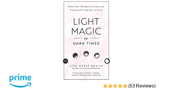 Light Magic for Dark Times: More than 100 Spells, Rituals, and