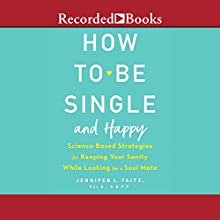 How to Be Single and Happy: Science-Based Strategies for Keeping Your Sanity While Looking for a Soulmate Audiobook by Jennifer L. Taitz PsyD ABPP Narrated by Amanda Setton