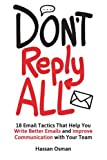 Don't Reply All: 18 Email Tactics That Help You Write Better Emails and Improve Communication with Your Team