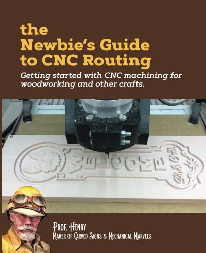 The Newbie's Guide to CNC Routing: Getting started with CNC machining for woodworking and other crafts