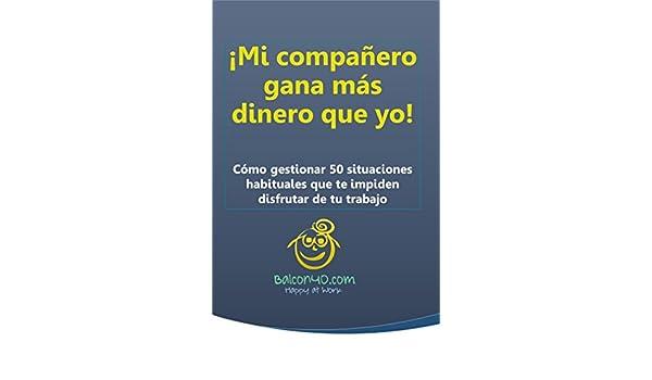 Amazon.com: ¡Mi compañero gana más dinero que yo!: Cómo gestionar 50 situaciones habituales que te impiden disfrutar de tu trabajo (Spanish Edition) eBook: ...