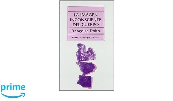 Imagen inconsciente del cuerpo, la Psicologia Profunda: Amazon.es: Francoise Dolto: Libros