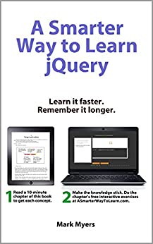 A Smarter Way to Learn jQuery: Learn it faster. Remember it longer. by [Myers, Mark]
