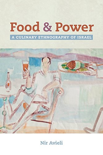 Food and Power: A Culinary Ethnography of Isræl (California Studies in Food and Culture) by Nir Avieli