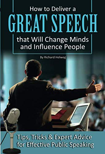 How to Deliver a Great Speech that Will Change Minds and Influence People Tips, Tricks & Expert Advice for Effective