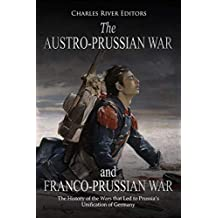 The Austro-Prussian War and Franco-Prussian War: The History of the Wars that Led to Prussia's Unification of Germany