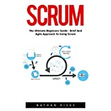 Scrum: The Ultimate Beginners Guide - Brief and Agile Approach to Using Scrum! (Scrum Master, Scrum Agile, Agile Project Management)