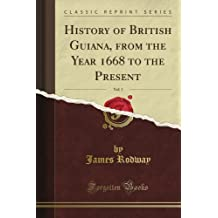 History of British Guiana, from the Year 1668 to the Present, Vol. 1 (Classic Reprint)