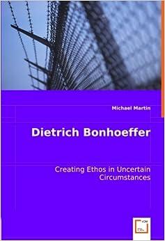 Book Dietrich Bonhoeffer: Creating Ethos in Uncertain Circumstances