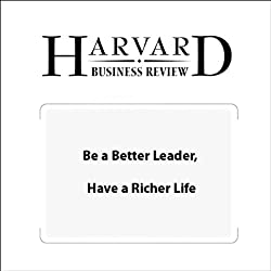 Be a Better Leader, Have a Richer Life (Harvard Business Review)