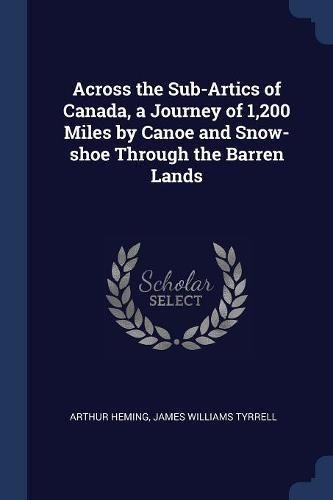 Across the Sub-Artics of Canada, a Journey of 1,200 Miles by Canoe and Snow-shoe Through the Barren Lands (Canada Artic)