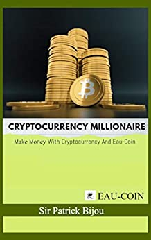 Cryptocurrency Millionaire: Mаkе Mоnеу With Cryptocurrency And Eau-Coin by [Bijоu, Sir Pаtriсk]