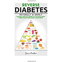 Diabetes: Reverse Diabetes Naturally & Safely: The Simple & Effective Changes You Can Make In Order To Reduce Blood Sugar Levels & Cure Diabetes ... End Diabetes, Type 1 Diabetes, Insulin)