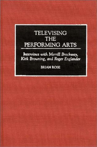 Televising the Performing Arts: Interviews with Merrill Brockway, Kirk Browning, and Roger Englander (Contributions to the Study of Music and Dance)