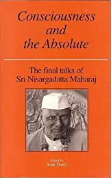 Consciousness and the Absolute: The Final Talks of Sri Nisargadatta Maharaj