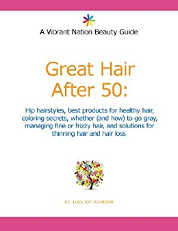 Great Hair After 50: Hip hairstyles, best products for healthy hair, coloring secrets, whether (and how) to go gray, managing fine or frizzy hair, and solutions for thinning hair and hair loss by [Johnson, Lois Joy]