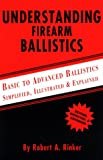 Understanding Firearm Ballistics : Basic to Advanced Ballistics Simplified, Illustrated and Explained, Rinker, Robert A., 0964559846