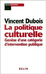 La politique culturelle. Genèse d'une catégorie d'intervention publique par Vincent Dubois