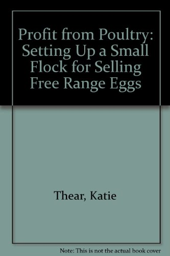 Profit from Poultry: Setting Up a Small Flock for Selling Free Range Eggs Katie Thear