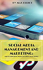 Social Media Management and Marketing : How to Turn Social Media To A Great Sales Source (English Edition)