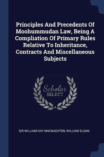 Principles And Precedents Of Moohummudan Law, Being A Compliation Of Primary Rules Relative To Inheritance, Contracts And Miscellaneous Subjects
