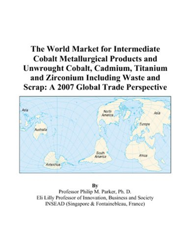 The World Market for Intermediate Cobalt Metallurgical Products and Unwrought Cobalt, Cadmium, Titanium and Zirconium Including Waste and Scrap: A 2007 Global Trade Perspective (Cobalt Programming)