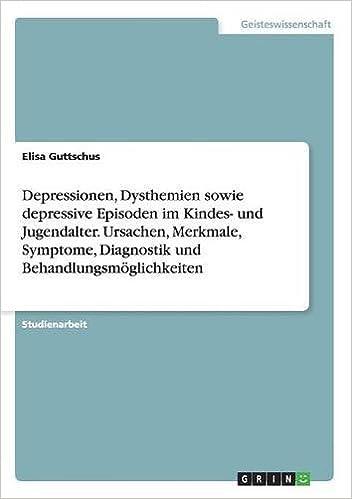 Depressionen, Dysthemien sowie depressive Episoden im Kindes- und Jugendalter. Ursachen, Merkmale, Symptome, Diagnostik und Behandlungsmöglichkeiten