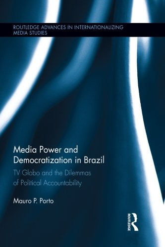 Media Power and Democratization in Brazil: TV Globo and the Dilemmas of Political Accountability (Routledge Advances in