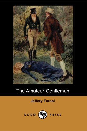 The Amateur Gentleman (Dodo Press): The Amateur Gentleman Is An Early Novel By The Popular Author Of Regency Period Swashbucklers, Jeffrey Farnol, Published In 1913. The Novel Was Made Into pdf