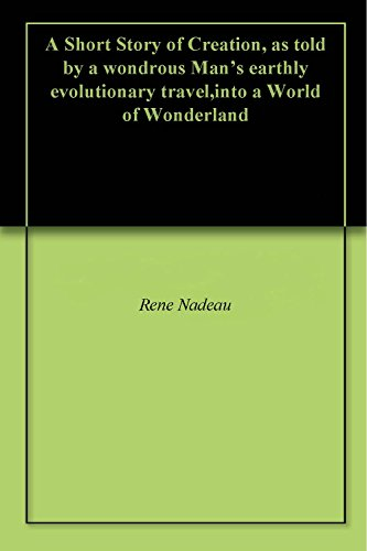 A Short Story of Creation, as told by a wondrous Man's earthly evolutionary travel,into a World of Wonderland