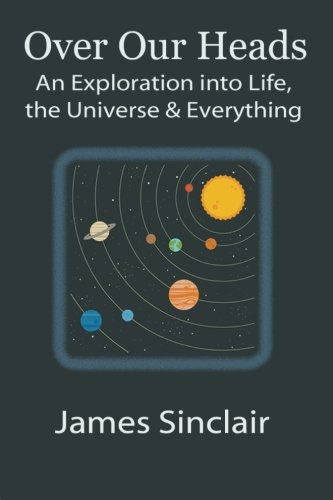 Over Our Heads: An Exploration into Life, The Universe, and Everything