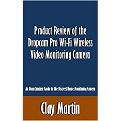 Product Review of the Dropcam Pro Wi-Fi Wireless Video Monitoring Camera: An Unauthorized Guide to the Discreet Home Monitoring Camera [Article]