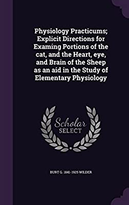 Physiology Practicums; Explicit Directions for Examing Portions of the Cat, and the Heart, Eye, and Brain of the Sheep as an Aid in the Study of Elementary Physiology
