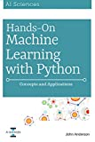 Hands On Machine Learning with Python: Concepts and Applications for Beginners