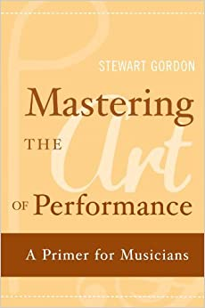 Mastering the Art of Performance: A Primer for Musicians by Gordon Stewart (2010-01-04)