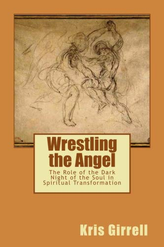 Wrestling the Angel: The role of the dark night of the soul in spiritual transformation (Wrestling Dark Angels With)