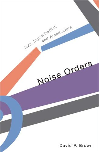 Download Noise Orders: Jazz, Improvisation, and Architecture pdf