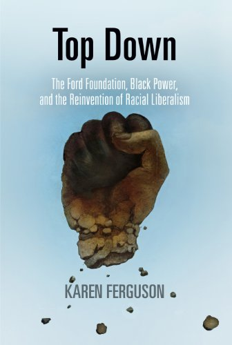 Top Down: The Ford Foundation, Black Power, and the Reinvention of Racial Liberalism (Politics and Culture in Modern Ame