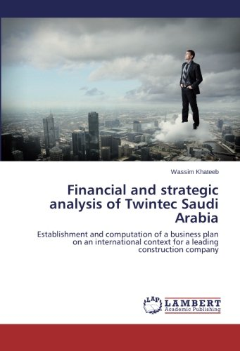 Download Financial and strategic analysis of Twintec Saudi Arabia: Establishment and computation of a business plan on an international context for a leading construction company ebook