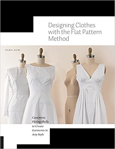 Designing Clothes With The Flat Pattern Method Customize Fitting Shells To Create Garments In Any Style Alm Sara 9781589239340 Amazon Com Books