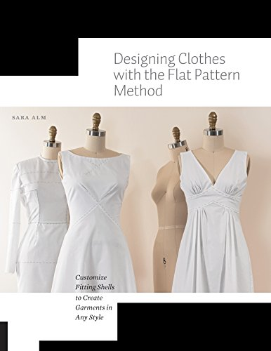 Designing Clothes with the Flat Pattern Method: Customize Fitting Shells to Create Garments in Any Style ()
