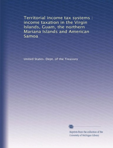 Territorial income tax systems : income taxation in the Virgin Islands, Guam, the northern Mariana Islands and American Samoa ()