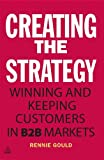 Creating the Strategy : Winning and Keeping Customers in B2B Markets, Gould, Rennie, 0749466189