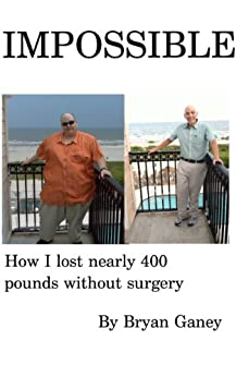 IMPOSSIBLE: How I Lost Nearly 400 Pounds Without Surgery by [Ganey, Bryan]