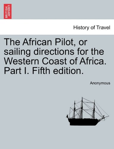The African Pilot, or sailing directions for the Western Coast of Africa. Part I. Fifth edition. PDF
