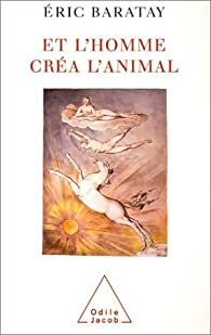Et l'homme créa l'animal : Histoire d'une condition par Éric Baratay